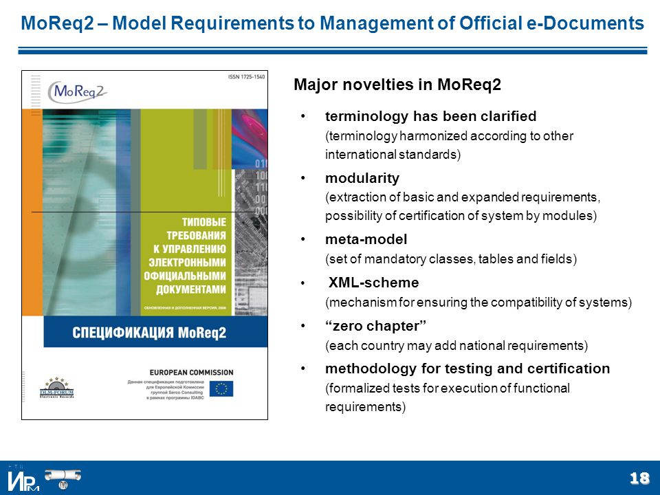 18 terminology has been clarified (terminology harmonized according to other international standards) modularity (extraction of basic and expanded requirements, possibility of certification of system by modules) meta-model (set of mandatory classes, tables and fields) XML-scheme (mechanism for ensuring the compatibility of systems) zero chapter (each country may add national requirements) methodology for testing and certification (formalized tests for execution of functional requirements) MoReq2 – Model Requirements to Management of Official e-Documents Major novelties in MoReq2