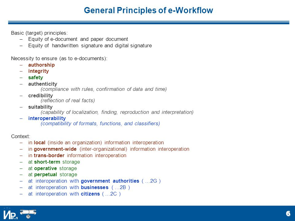 6 General Principles of e-Workflow Basic (target) principles: –Equity of e-document and paper document –Equity of handwritten signature and digital signature Necessity to ensure (as to e-documents): –authorship –integrity –safety –authenticity (compliance with rules, confirmation of data and time) –credibility (reflection of real facts) –suitability (capability of localization, finding, reproduction and interpretation) –interoperability (compatibility of formats, functions, and classifiers) Context: –in local (inside an organization) information interoperation –in government-wide (inter-organizational) information interoperation –in trans-border information interoperation –at short-term storage –at operative storage –at perpetual storage –at interoperation with government authorities ( …2G ) –at interoperation with businesses ( …2B ) –at interoperation with citizens ( …2C )