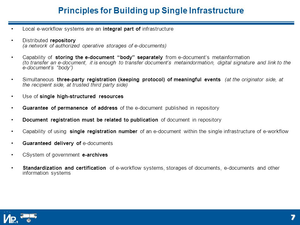 7 Principles for Building up Single Infrastructure Local e-workflow systems are an integral part of infrastructure Distributed repository (a network of authorized operative storages of e-documents) Capability of storing the e-document body separately from e-document's metainformation (to transfer an e-document, it is enough to transfer document's metaindormation, digital signature and link to the e-document's body ) Simultaneous three-party registration (keeping protocol) of meaningful events (at the originator side, at the recipient side, at trusted third party side) Use of single high-structured resources Guarantee of permanence of address of the e-document published in repository Document registration must be related to publication of document in repository Capability of using single registration number of an e-document within the single infrastructure of e-workflow Guaranteed delivery of e-documents СSystem of government e-archives Standardization and certification of e-workflow systems, storages of documents, e-documents and other information systems