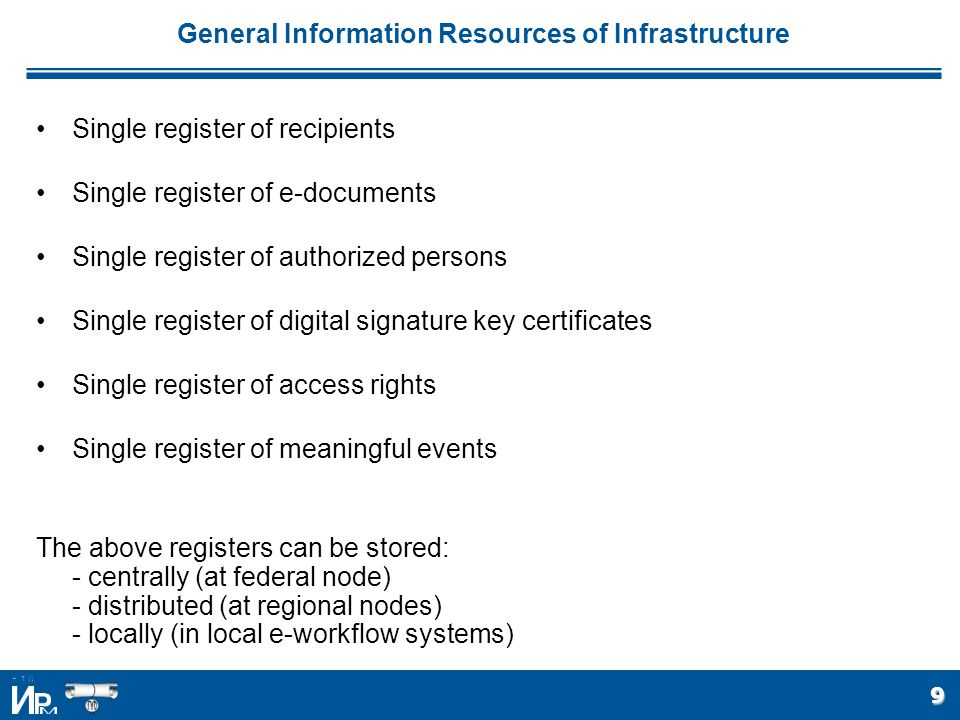 9 General Information Resources of Infrastructure Single register of recipients Single register of e-documents Single register of authorized persons Single register of digital signature key certificates Single register of access rights Single register of meaningful events The above registers can be stored: - centrally (at federal node) - distributed (at regional nodes) - locally (in local e-workflow systems)