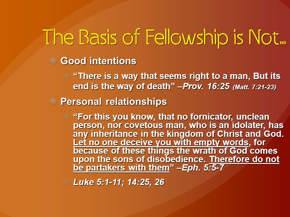 The Basis of Fellowship is Not… Good intentions There is a way that seems right to a man, But its end is the way of death –Prov.