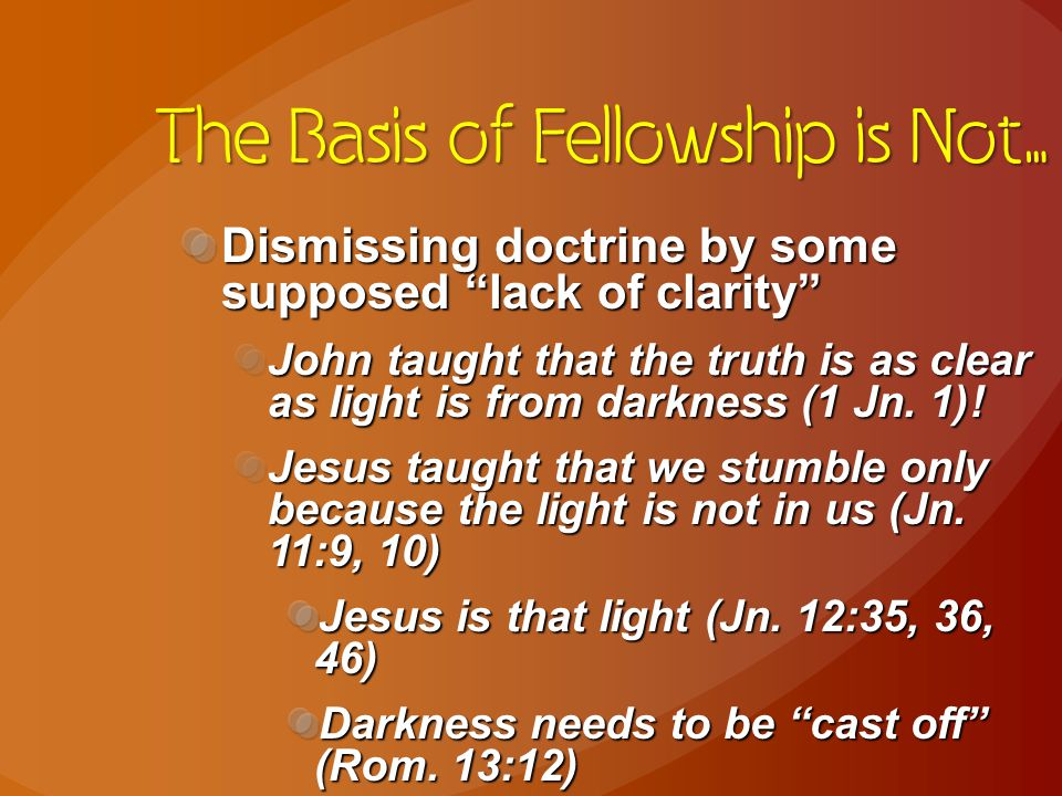 The Basis of Fellowship is Not… Dismissing doctrine by some supposed lack of clarity John taught that the truth is as clear as light is from darkness (1 Jn.