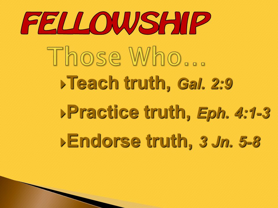  Teach truth, Gal. 2:9  Practice truth, Eph. 4:1-3  Endorse truth, 3 Jn. 5-8