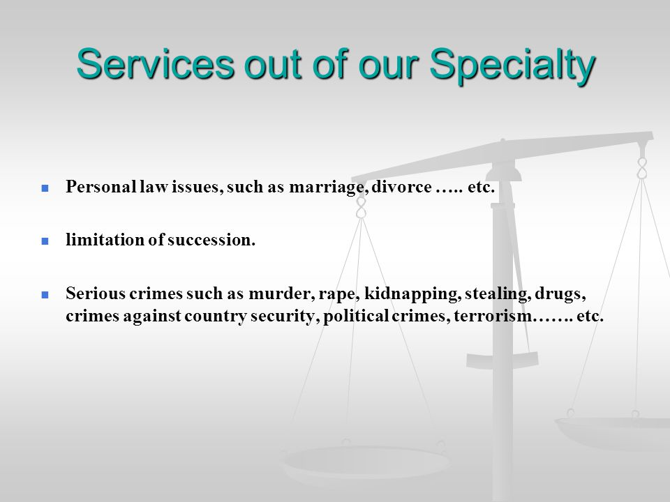 Services out of our Specialty Personal law issues, such as marriage, divorce ….. etc. limitation of succession. Serious crimes such as murder, rape, k