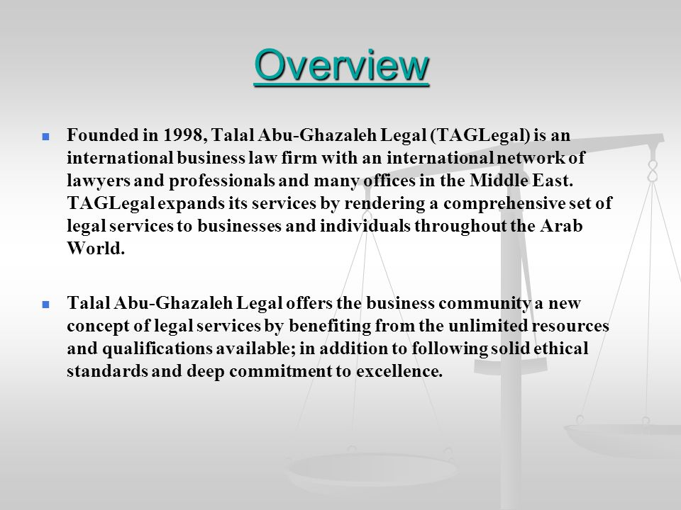 Overview Founded in 1998, Talal Abu-Ghazaleh Legal (TAGLegal) is an international business law firm with an international network of lawyers and professionals and many offices in the Middle East.