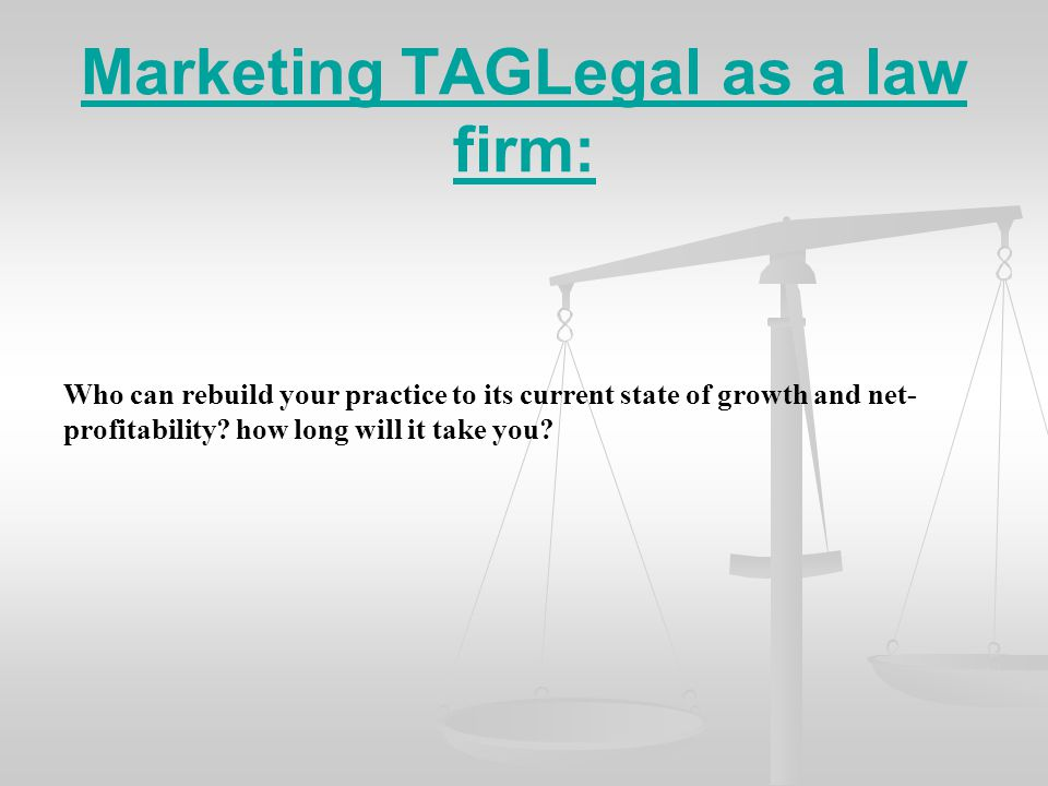 Marketing TAGLegal as a law firm: Who can rebuild your practice to its current state of growth and net- profitability.