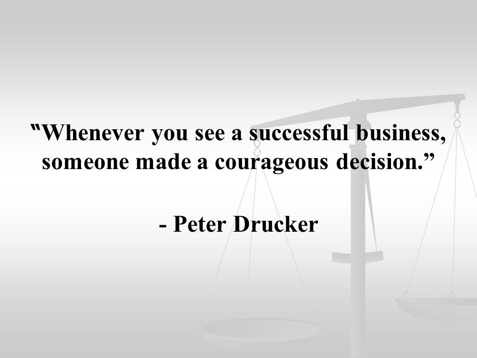 """"""" Whenever you see a successful business, someone made a courageous decision."""" - Peter Drucker"""