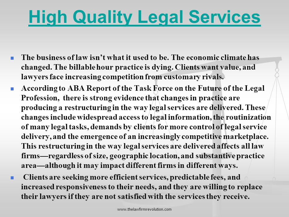 High Quality Legal Services The business of law isn't what it used to be. The economic climate has changed. The billable hour practice is dying. Clien