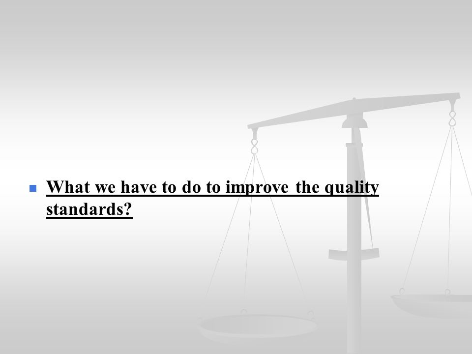What we have to do to improve the quality standards?