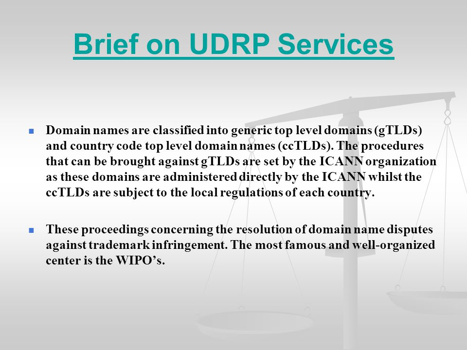 Brief on UDRP Services Domain names are classified into generic top level domains (gTLDs) and country code top level domain names (ccTLDs).