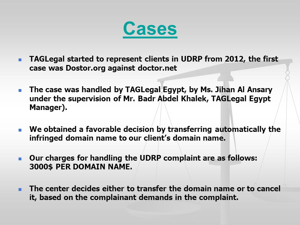 Cases TAGLegal started to represent clients in UDRP from 2012, the first case was Dostor.org against doctor.net The case was handled by TAGLegal Egypt, by Ms.