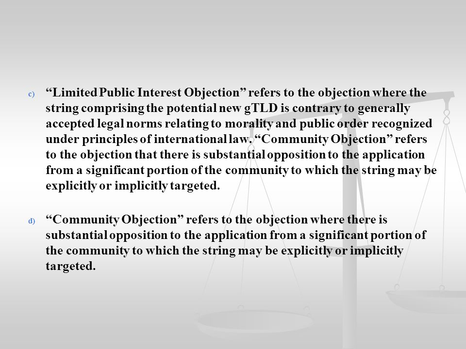 """c) c) """"Limited Public Interest Objection"""" refers to the objection where the string comprising the potential new gTLD is contrary to generally accepted"""