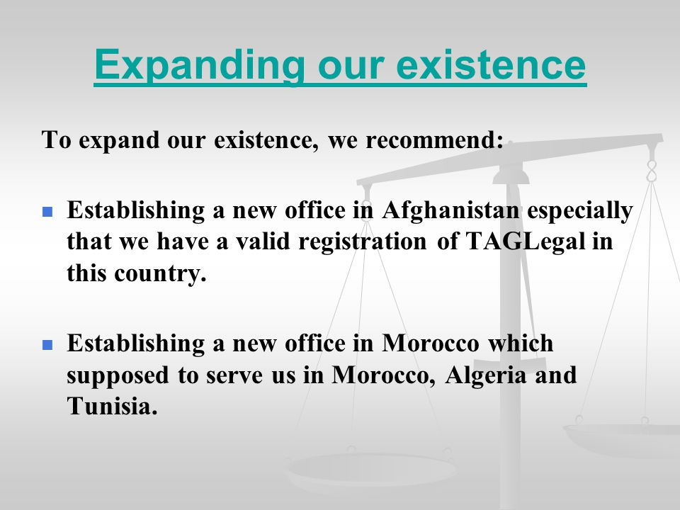 Expanding our existence To expand our existence, we recommend: Establishing a new office in Afghanistan especially that we have a valid registration of TAGLegal in this country.