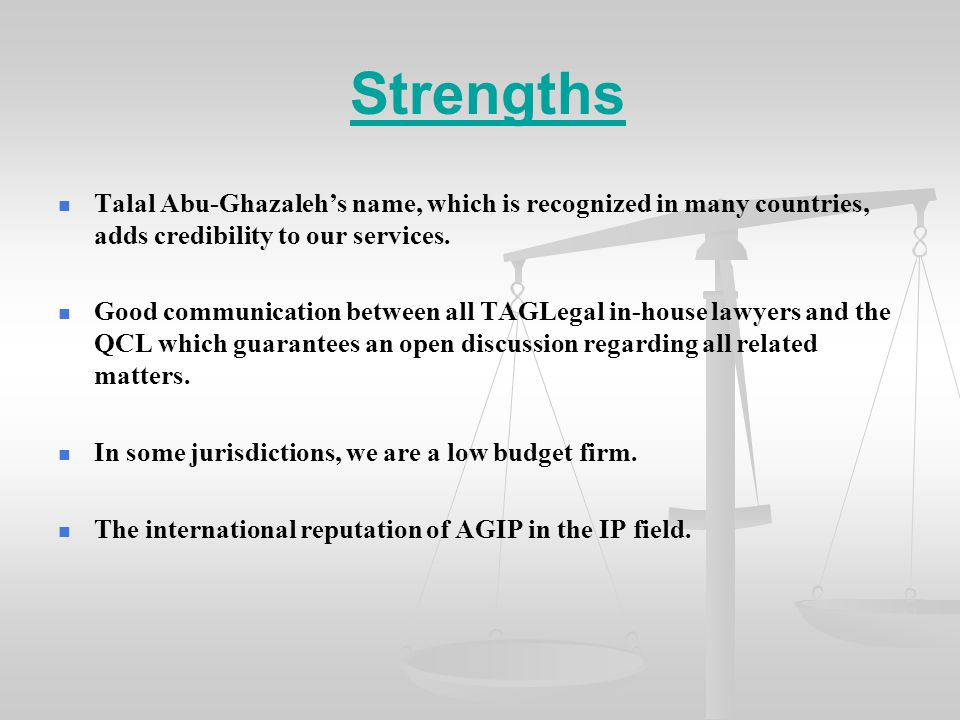 Strengths Talal Abu-Ghazaleh's name, which is recognized in many countries, adds credibility to our services. Good communication between all TAGLegal