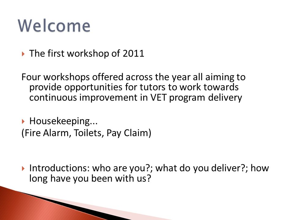  The first workshop of 2011 Four workshops offered across the year all aiming to provide opportunities for tutors to work towards continuous improvement in VET program delivery  Housekeeping...