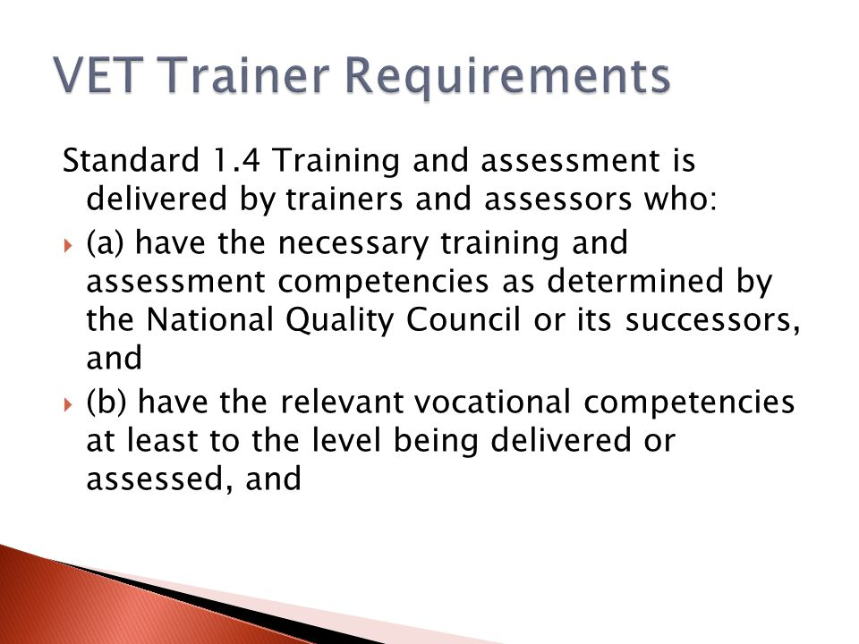 Standard 1.4 Training and assessment is delivered by trainers and assessors who:  (a) have the necessary training and assessment competencies as determined by the National Quality Council or its successors, and  (b) have the relevant vocational competencies at least to the level being delivered or assessed, and