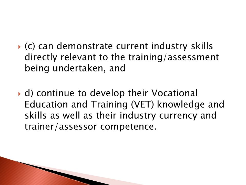  (c) can demonstrate current industry skills directly relevant to the training/assessment being undertaken, and  d) continue to develop their Vocational Education and Training (VET) knowledge and skills as well as their industry currency and trainer/assessor competence.