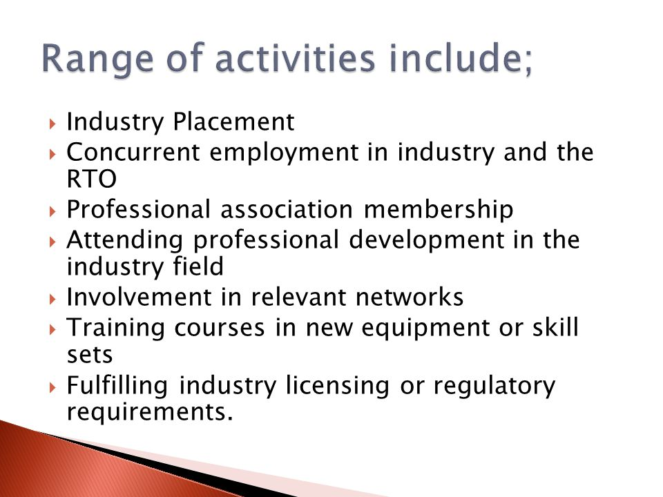  Industry Placement  Concurrent employment in industry and the RTO  Professional association membership  Attending professional development in the industry field  Involvement in relevant networks  Training courses in new equipment or skill sets  Fulfilling industry licensing or regulatory requirements.