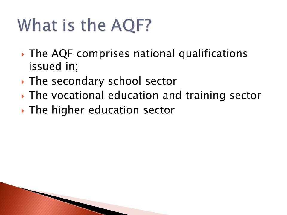  The AQF comprises national qualifications issued in;  The secondary school sector  The vocational education and training sector  The higher educa