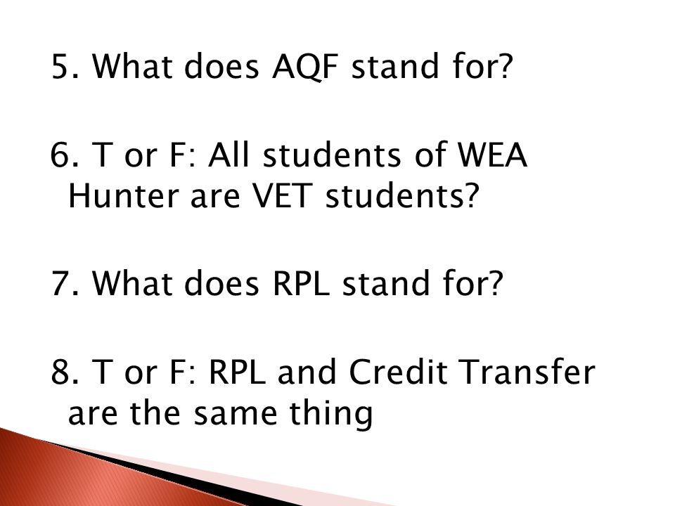 5. What does AQF stand for. 6. T or F: All students of WEA Hunter are VET students.