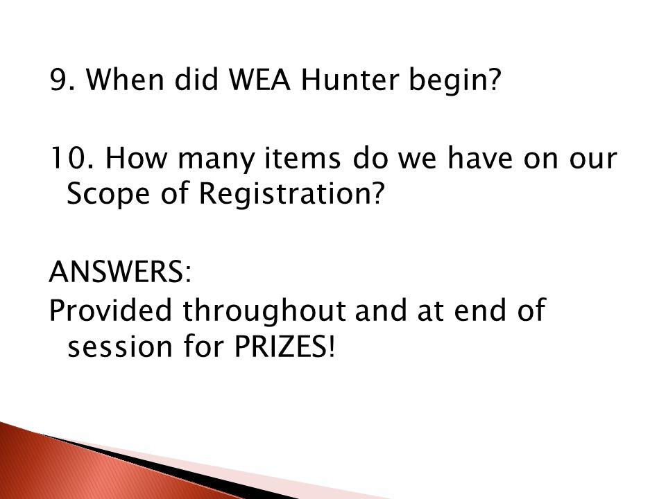 9. When did WEA Hunter begin? 10. How many items do we have on our Scope of Registration? ANSWERS: Provided throughout and at end of session for PRIZE