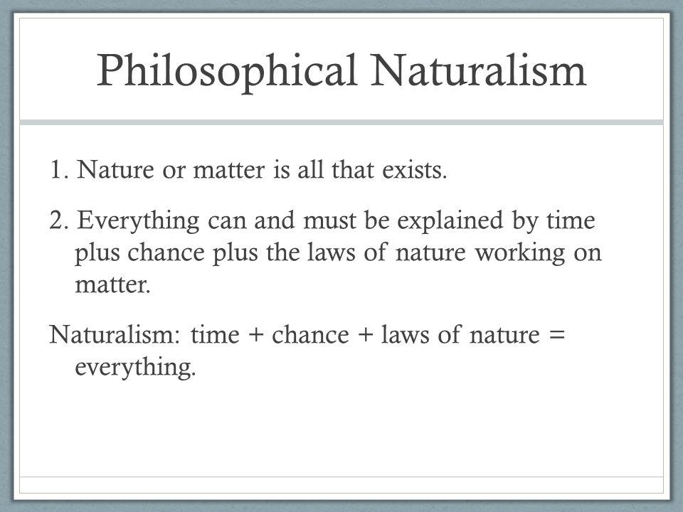 Philosophical Naturalism 1.Nature or matter is all that exists.