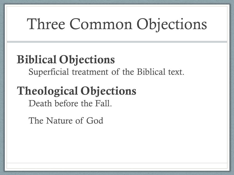 Three Common Objections Biblical Objections Superficial treatment of the Biblical text.