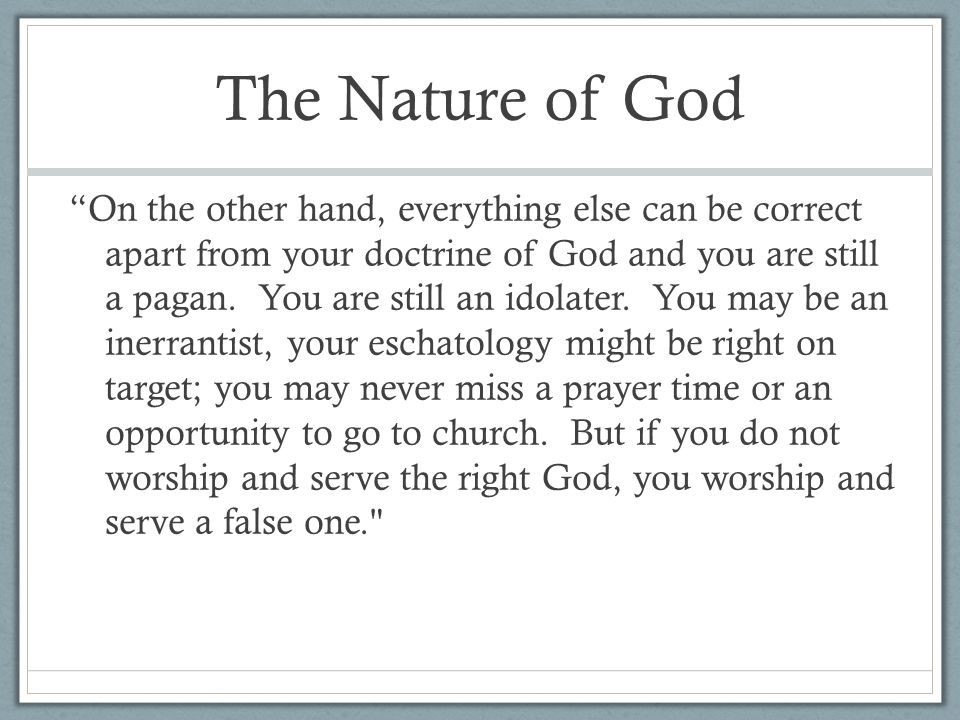 The Nature of God On the other hand, everything else can be correct apart from your doctrine of God and you are still a pagan.