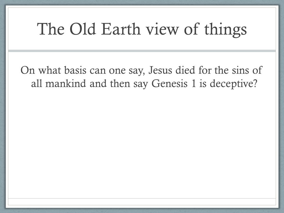 The Old Earth view of things On what basis can one say, Jesus died for the sins of all mankind and then say Genesis 1 is deceptive?