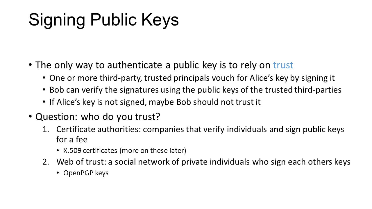 Signing Public Keys The only way to authenticate a public key is to rely on trust One or more third-party, trusted principals vouch for Alice's key by signing it Bob can verify the signatures using the public keys of the trusted third-parties If Alice's key is not signed, maybe Bob should not trust it Question: who do you trust.