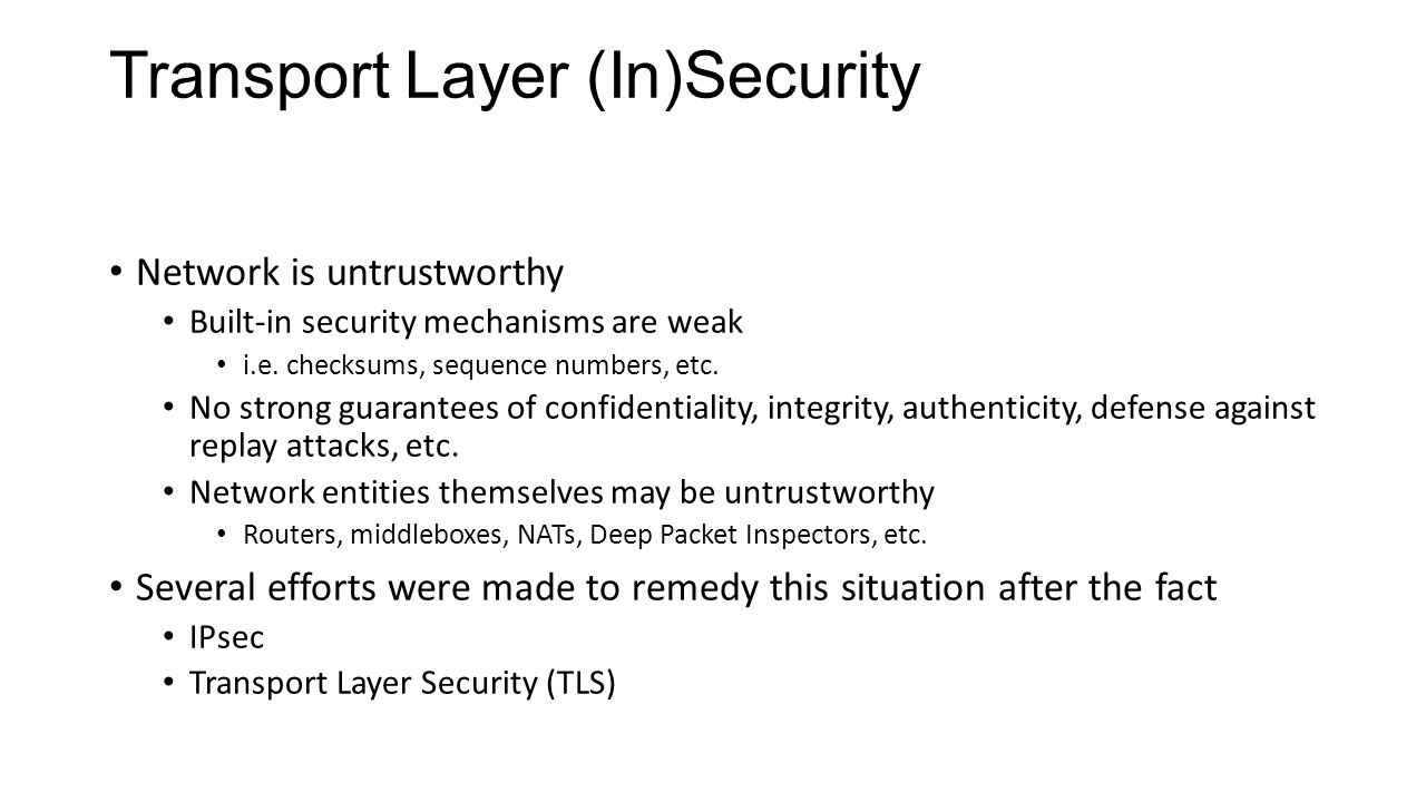 Transport Layer (In)Security Network is untrustworthy Built-in security mechanisms are weak i.e.