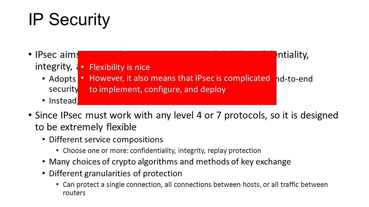 IP Security IPsec aims to provide transparent network-level confidentiality, integrity, and authenticity Adopts the view that apps cannot be trusted to implement end-to-end security properly Instead, security should be built into the network itself Since IPsec must work with any level 4 or 7 protocols, so it is designed to be extremely flexible Different service compositions Choose one or more: confidentiality, integrity, replay protection Many choices of crypto algorithms and methods of key exchange Different granularities of protection Can protect a single connection, all connections between hosts, or all traffic between routers Flexibility is nice However, it also means that IPsec is complicated to implement, configure, and deploy