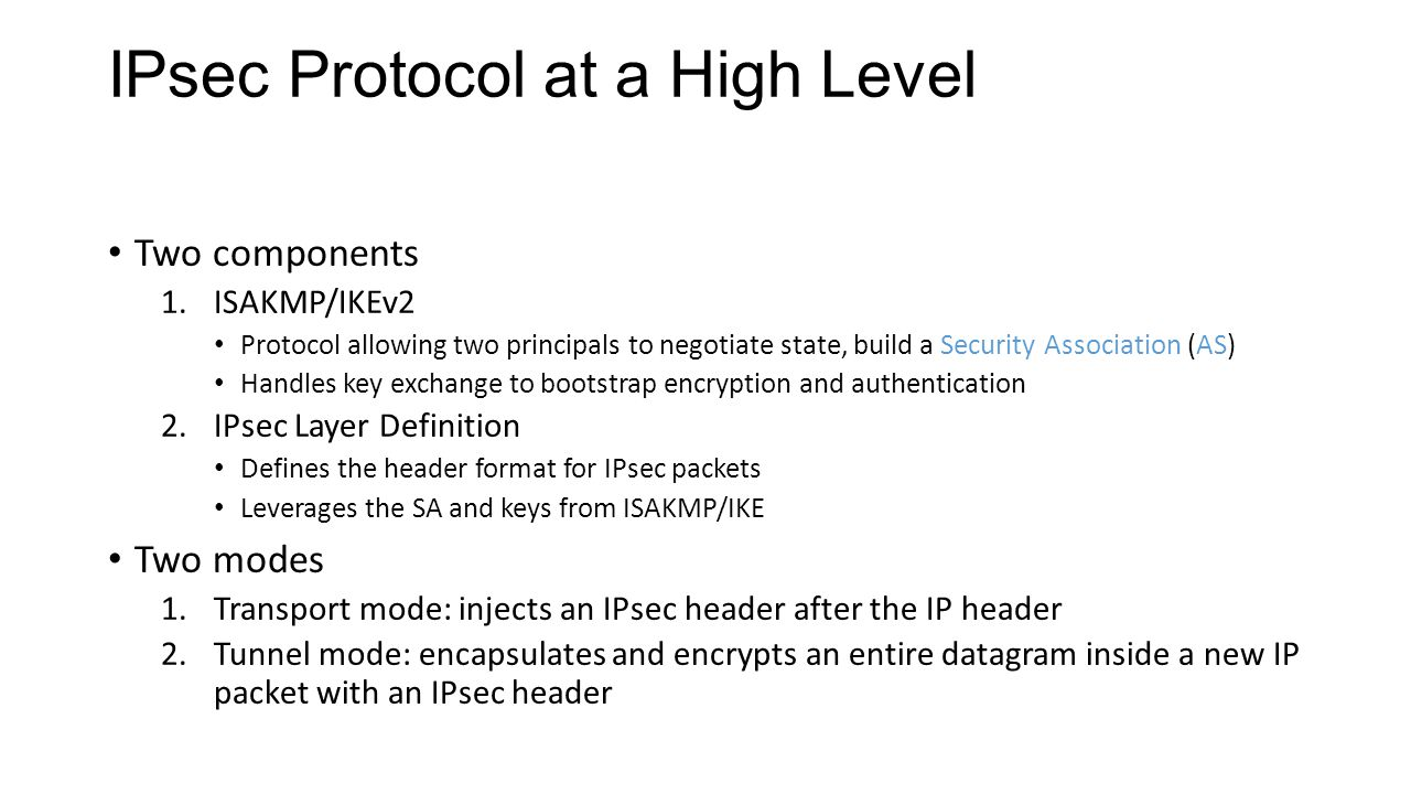IPsec Protocol at a High Level Two components 1.ISAKMP/IKEv2 Protocol allowing two principals to negotiate state, build a Security Association (AS) Handles key exchange to bootstrap encryption and authentication 2.IPsec Layer Definition Defines the header format for IPsec packets Leverages the SA and keys from ISAKMP/IKE Two modes 1.Transport mode: injects an IPsec header after the IP header 2.Tunnel mode: encapsulates and encrypts an entire datagram inside a new IP packet with an IPsec header