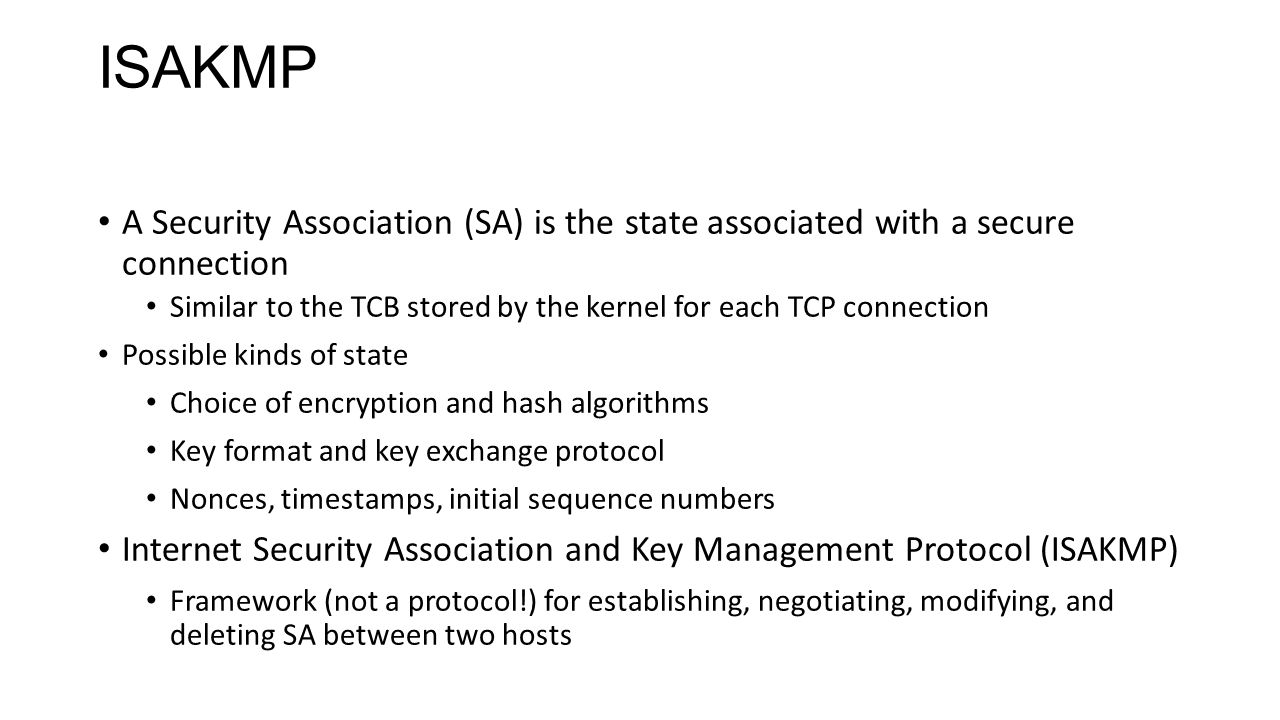 ISAKMP A Security Association (SA) is the state associated with a secure connection Similar to the TCB stored by the kernel for each TCP connection Po