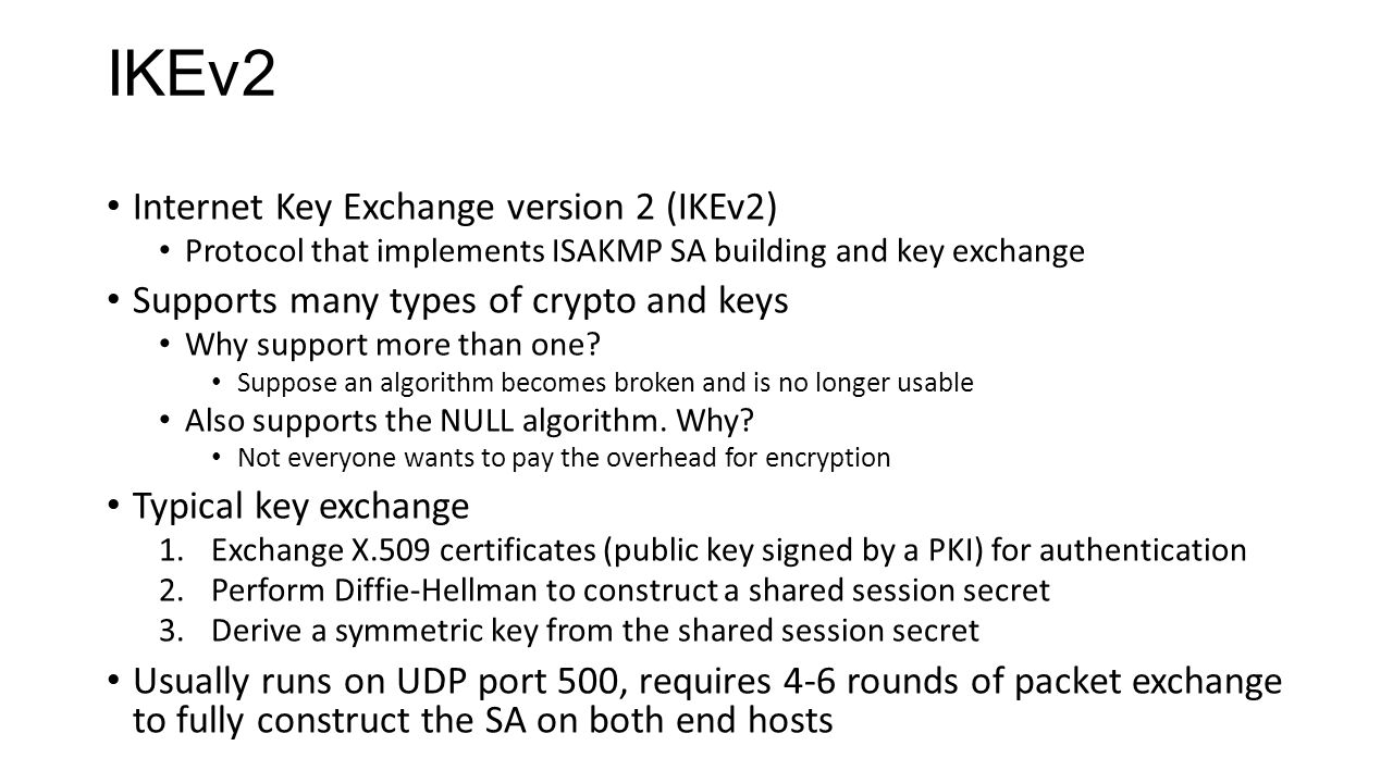 IKEv2 Internet Key Exchange version 2 (IKEv2) Protocol that implements ISAKMP SA building and key exchange Supports many types of crypto and keys Why support more than one.