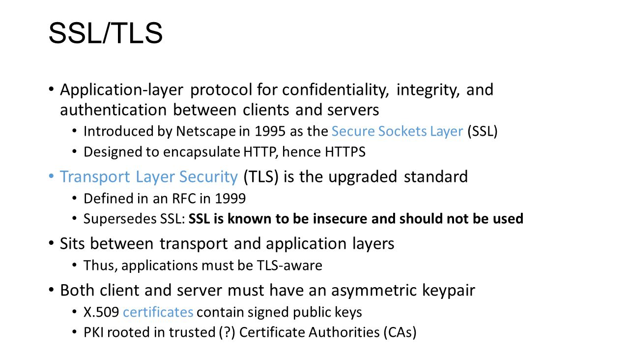 SSL/TLS Application-layer protocol for confidentiality, integrity, and authentication between clients and servers Introduced by Netscape in 1995 as th