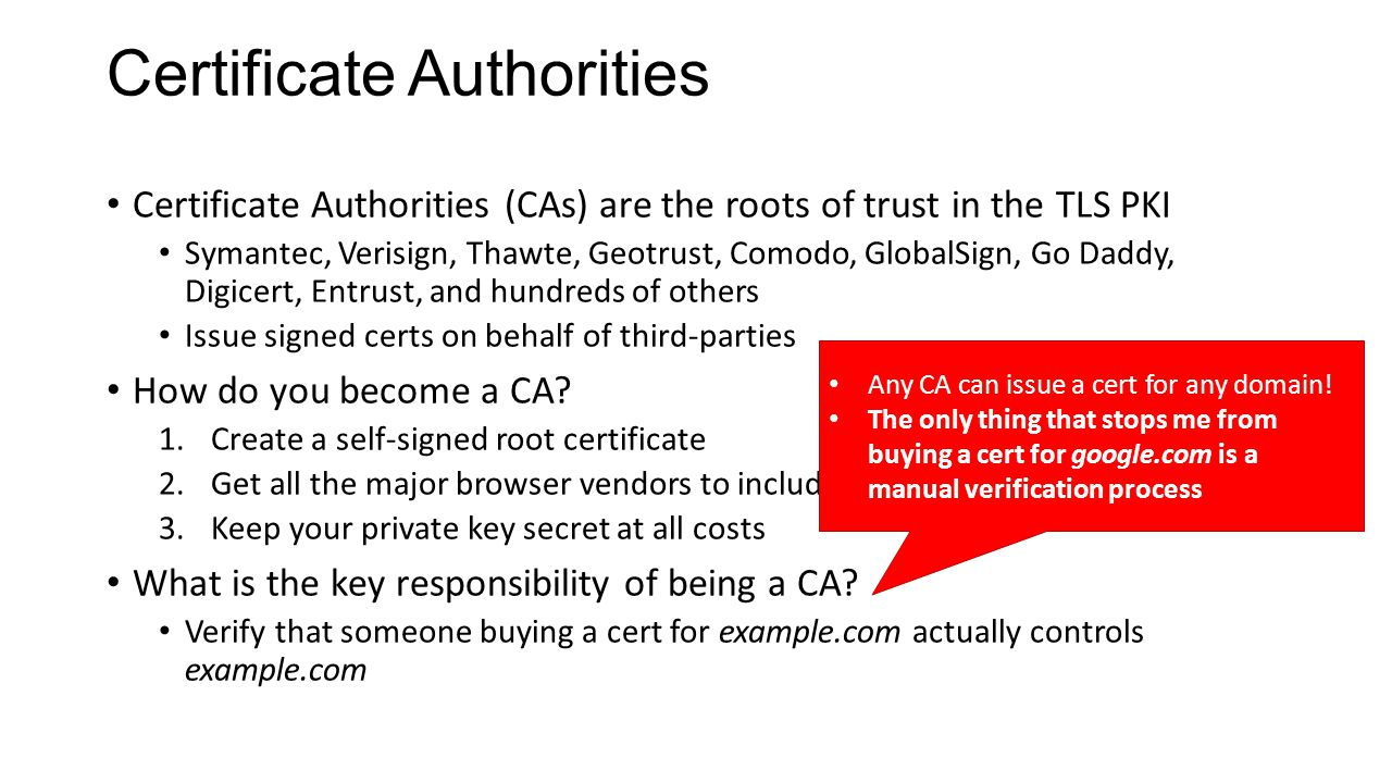 Certificate Authorities Certificate Authorities (CAs) are the roots of trust in the TLS PKI Symantec, Verisign, Thawte, Geotrust, Comodo, GlobalSign,