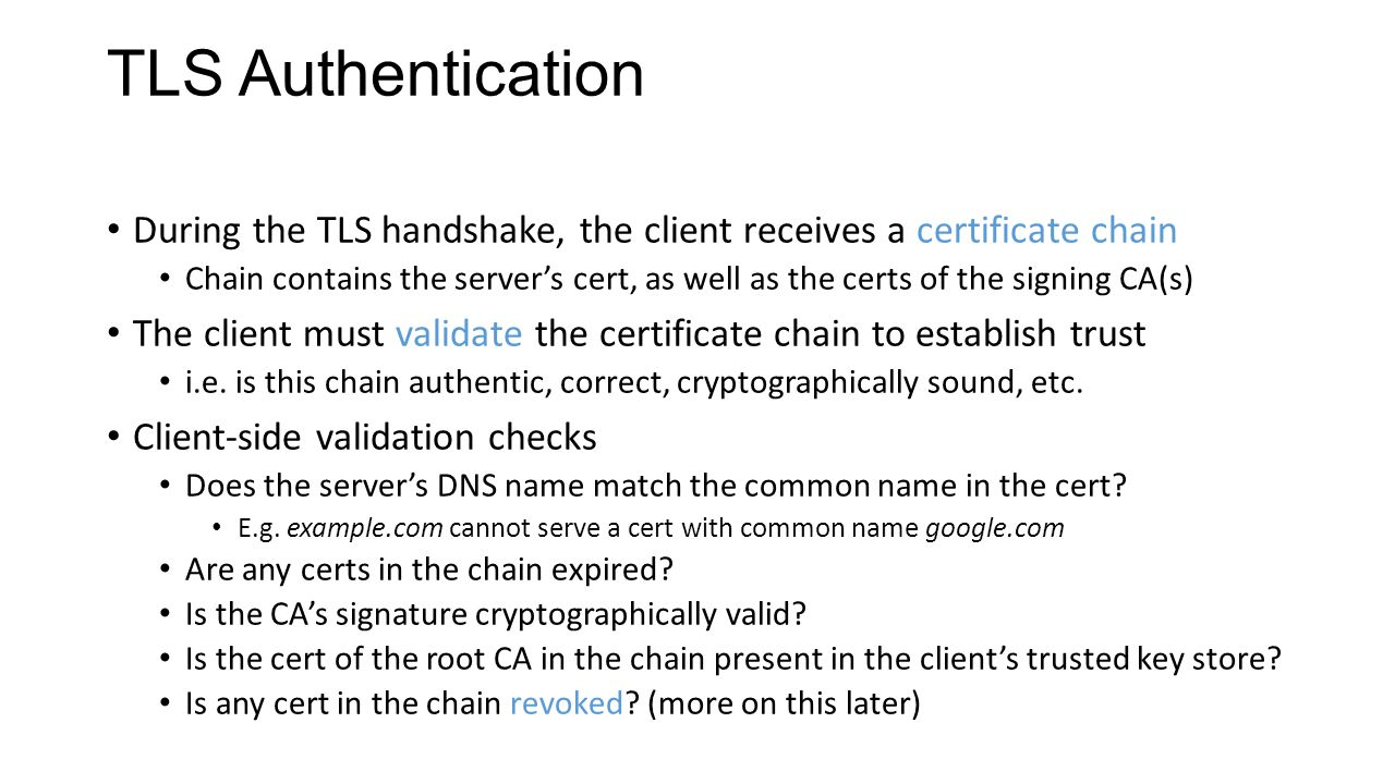 TLS Authentication During the TLS handshake, the client receives a certificate chain Chain contains the server's cert, as well as the certs of the signing CA(s) The client must validate the certificate chain to establish trust i.e.