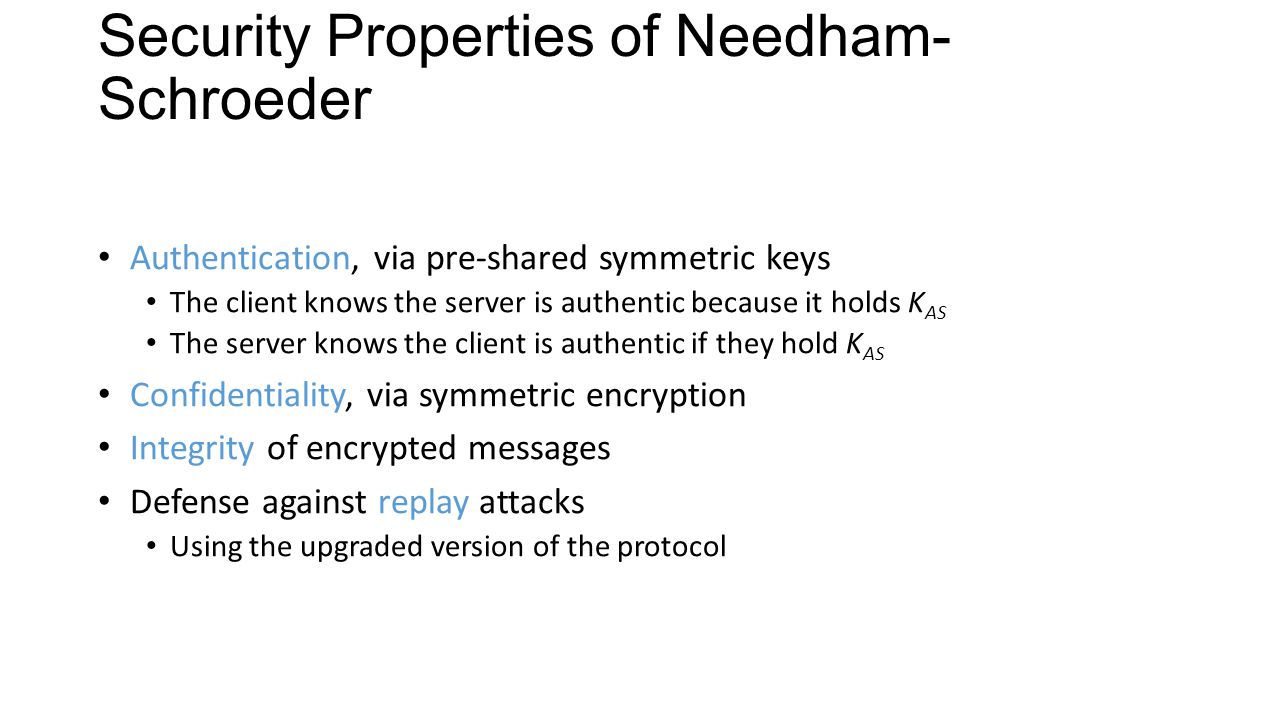 Security Properties of Needham- Schroeder Authentication, via pre-shared symmetric keys The client knows the server is authentic because it holds K AS