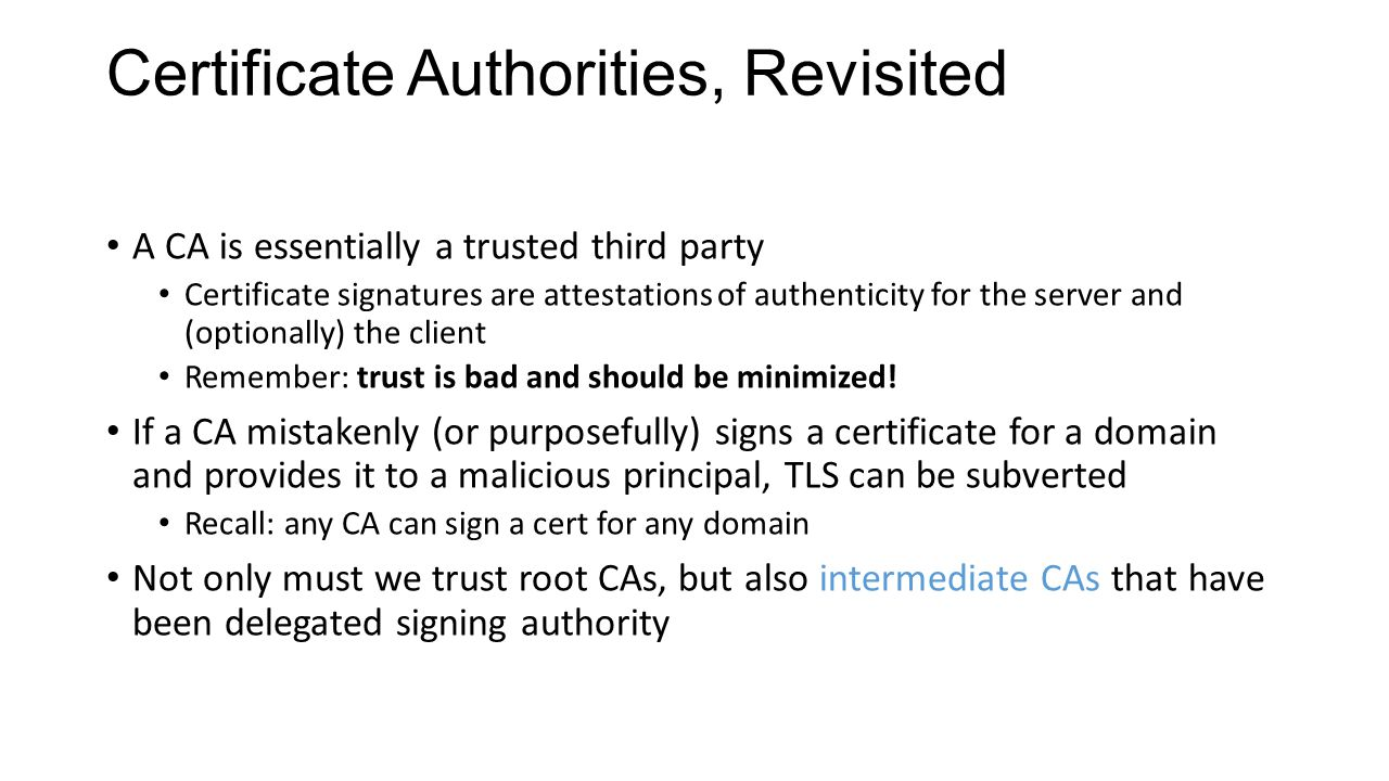 Certificate Authorities, Revisited A CA is essentially a trusted third party Certificate signatures are attestations of authenticity for the server and (optionally) the client Remember: trust is bad and should be minimized.