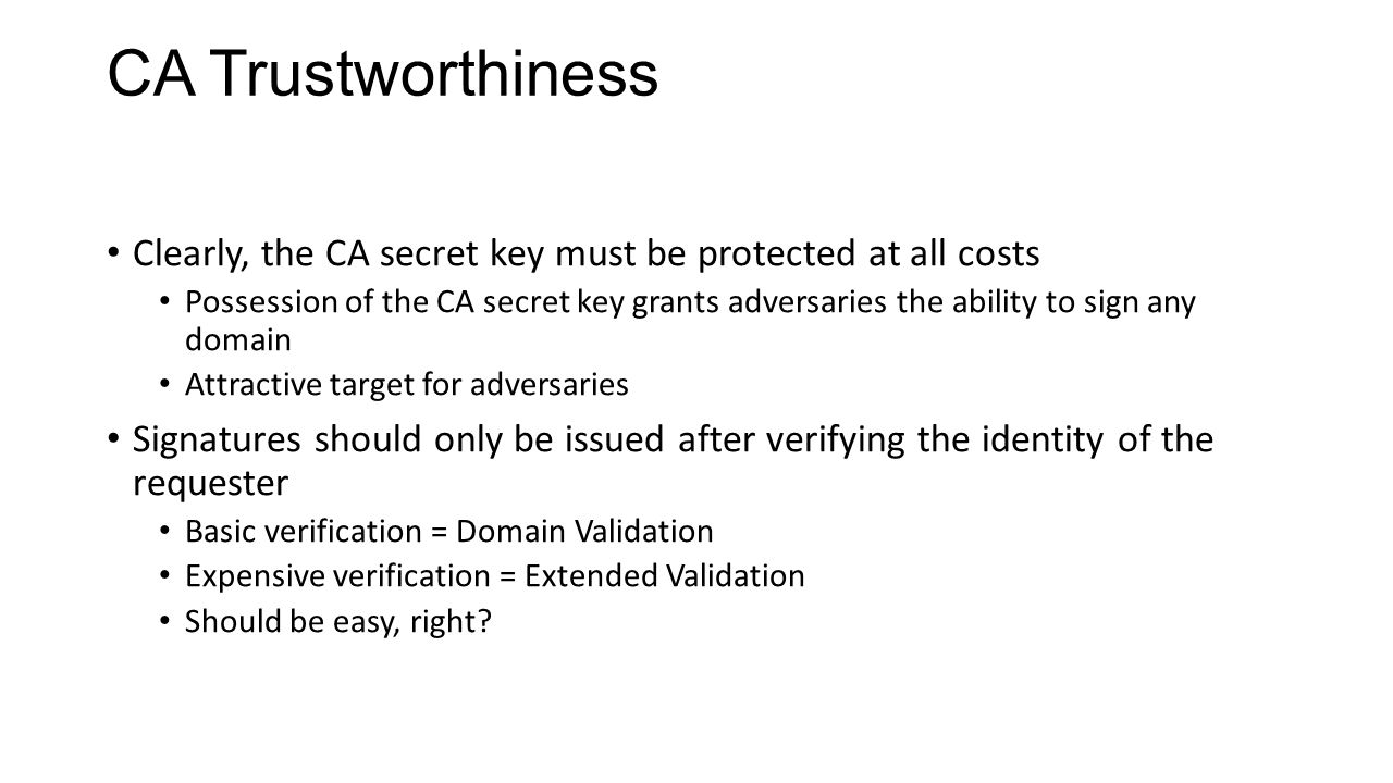 CA Trustworthiness Clearly, the CA secret key must be protected at all costs Possession of the CA secret key grants adversaries the ability to sign any domain Attractive target for adversaries Signatures should only be issued after verifying the identity of the requester Basic verification = Domain Validation Expensive verification = Extended Validation Should be easy, right