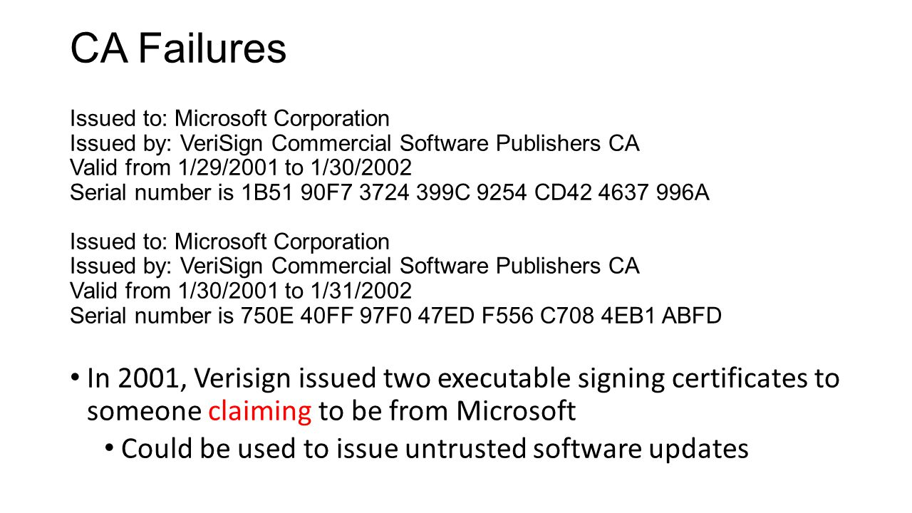 CA Failures Issued to: Microsoft Corporation Issued by: VeriSign Commercial Software Publishers CA Valid from 1/29/2001 to 1/30/2002 Serial number is 1B51 90F7 3724 399C 9254 CD42 4637 996A Issued to: Microsoft Corporation Issued by: VeriSign Commercial Software Publishers CA Valid from 1/30/2001 to 1/31/2002 Serial number is 750E 40FF 97F0 47ED F556 C708 4EB1 ABFD In 2001, Verisign issued two executable signing certificates to someone claiming to be from Microsoft Could be used to issue untrusted software updates