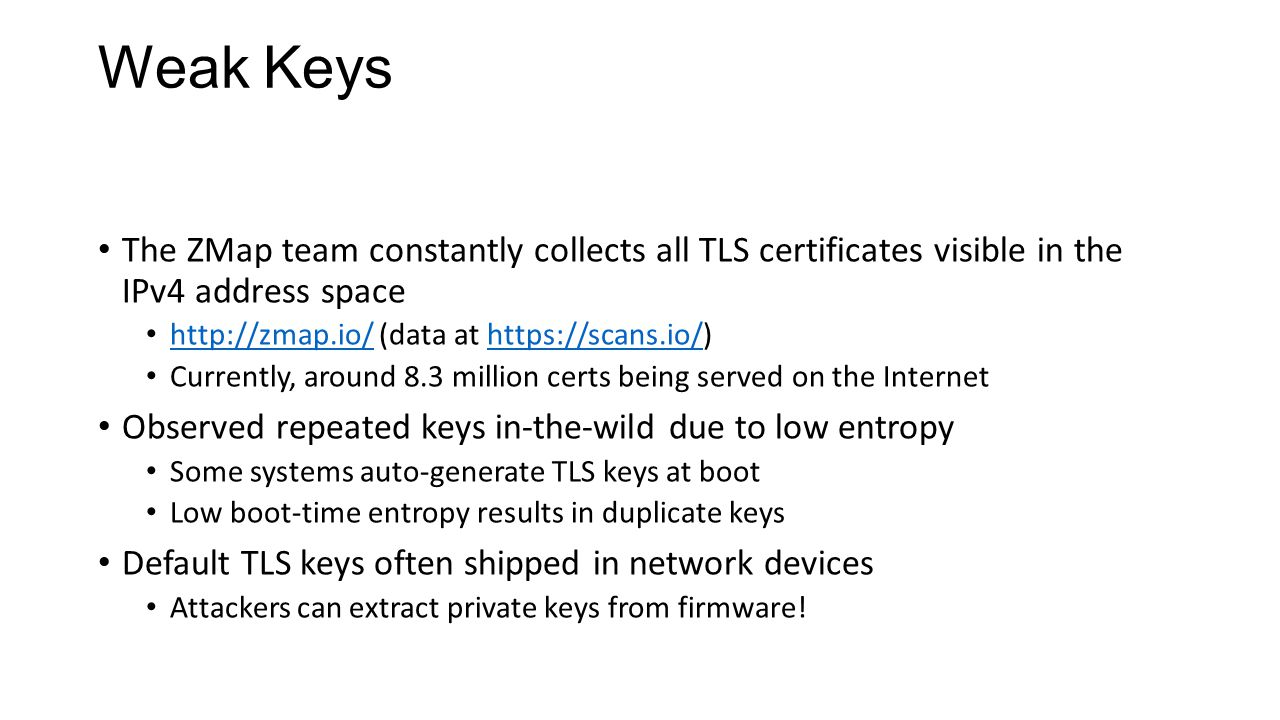 Weak Keys The ZMap team constantly collects all TLS certificates visible in the IPv4 address space http://zmap.io/ (data at https://scans.io/) http://zmap.io/https://scans.io/ Currently, around 8.3 million certs being served on the Internet Observed repeated keys in-the-wild due to low entropy Some systems auto-generate TLS keys at boot Low boot-time entropy results in duplicate keys Default TLS keys often shipped in network devices Attackers can extract private keys from firmware!