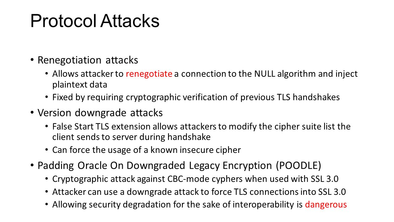 Protocol Attacks Renegotiation attacks Allows attacker to renegotiate a connection to the NULL algorithm and inject plaintext data Fixed by requiring