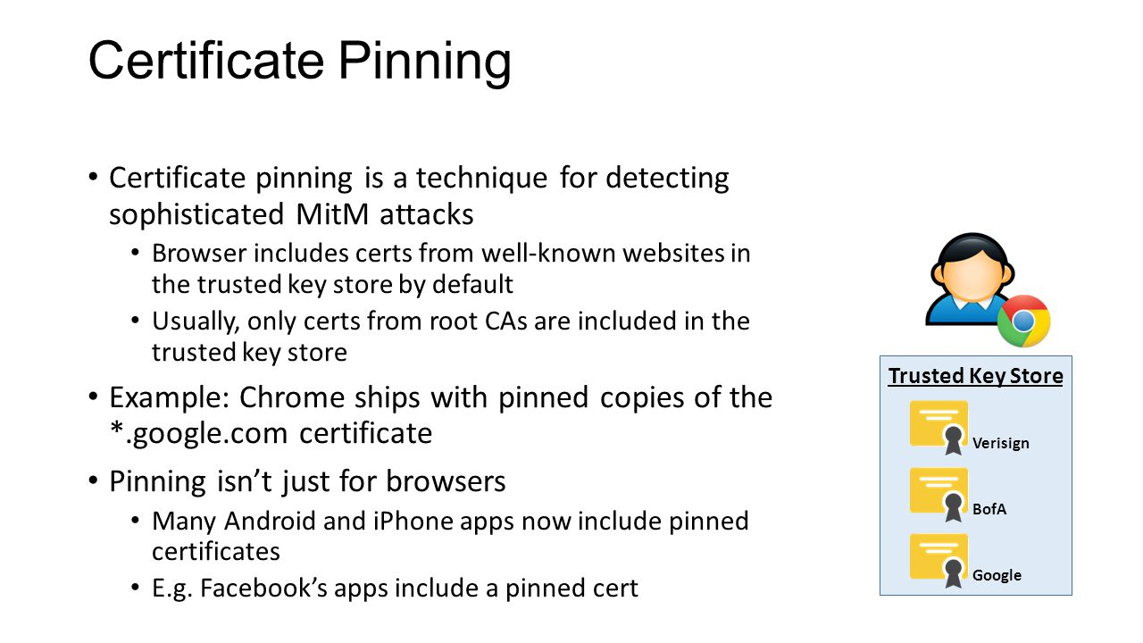 Certificate Pinning Certificate pinning is a technique for detecting sophisticated MitM attacks Browser includes certs from well-known websites in the trusted key store by default Usually, only certs from root CAs are included in the trusted key store Example: Chrome ships with pinned copies of the *.google.com certificate Pinning isn't just for browsers Many Android and iPhone apps now include pinned certificates E.g.