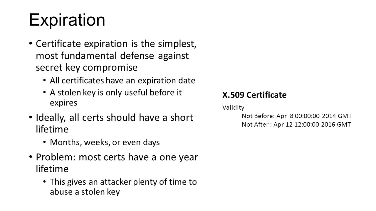 Expiration Certificate expiration is the simplest, most fundamental defense against secret key compromise All certificates have an expiration date A s