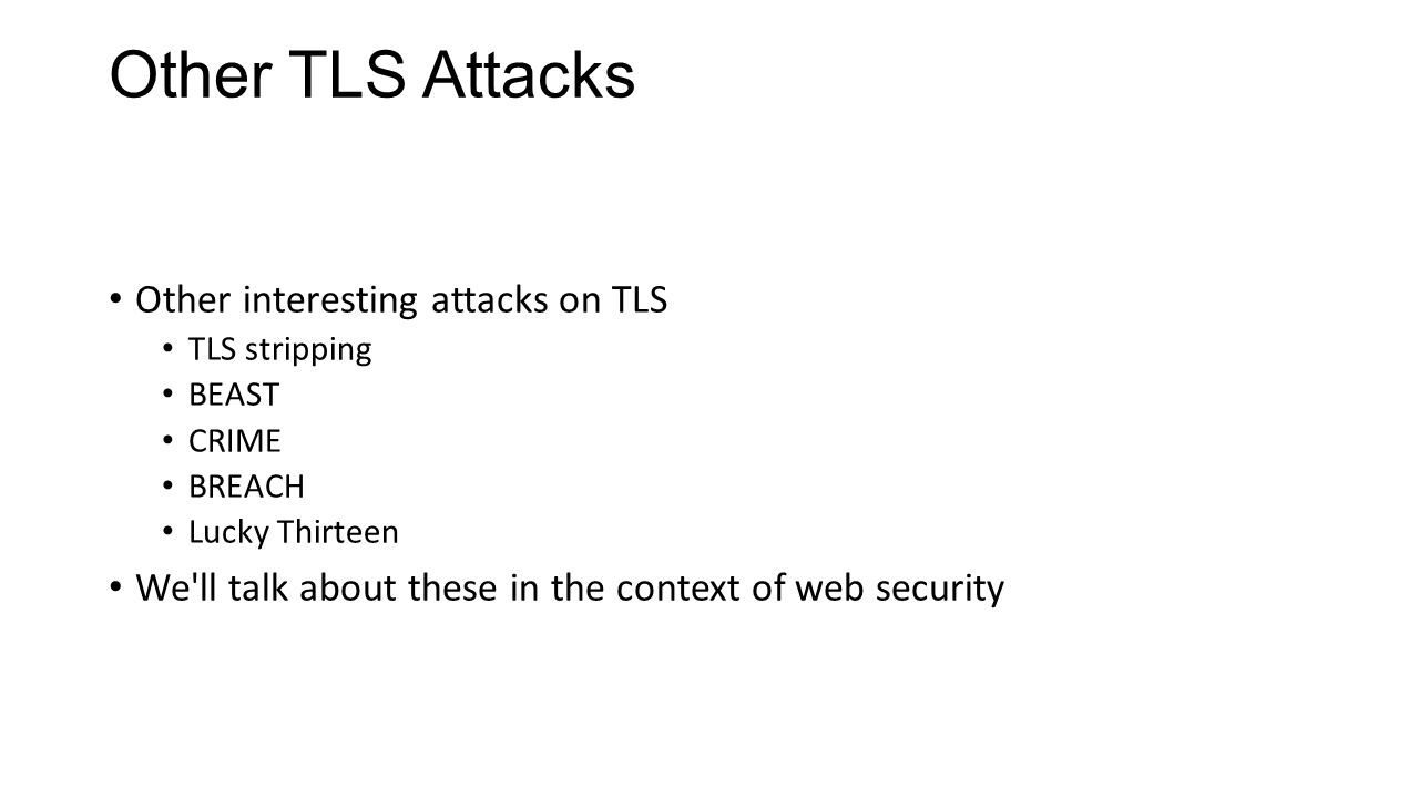 Other TLS Attacks Other interesting attacks on TLS TLS stripping BEAST CRIME BREACH Lucky Thirteen We'll talk about these in the context of web securi