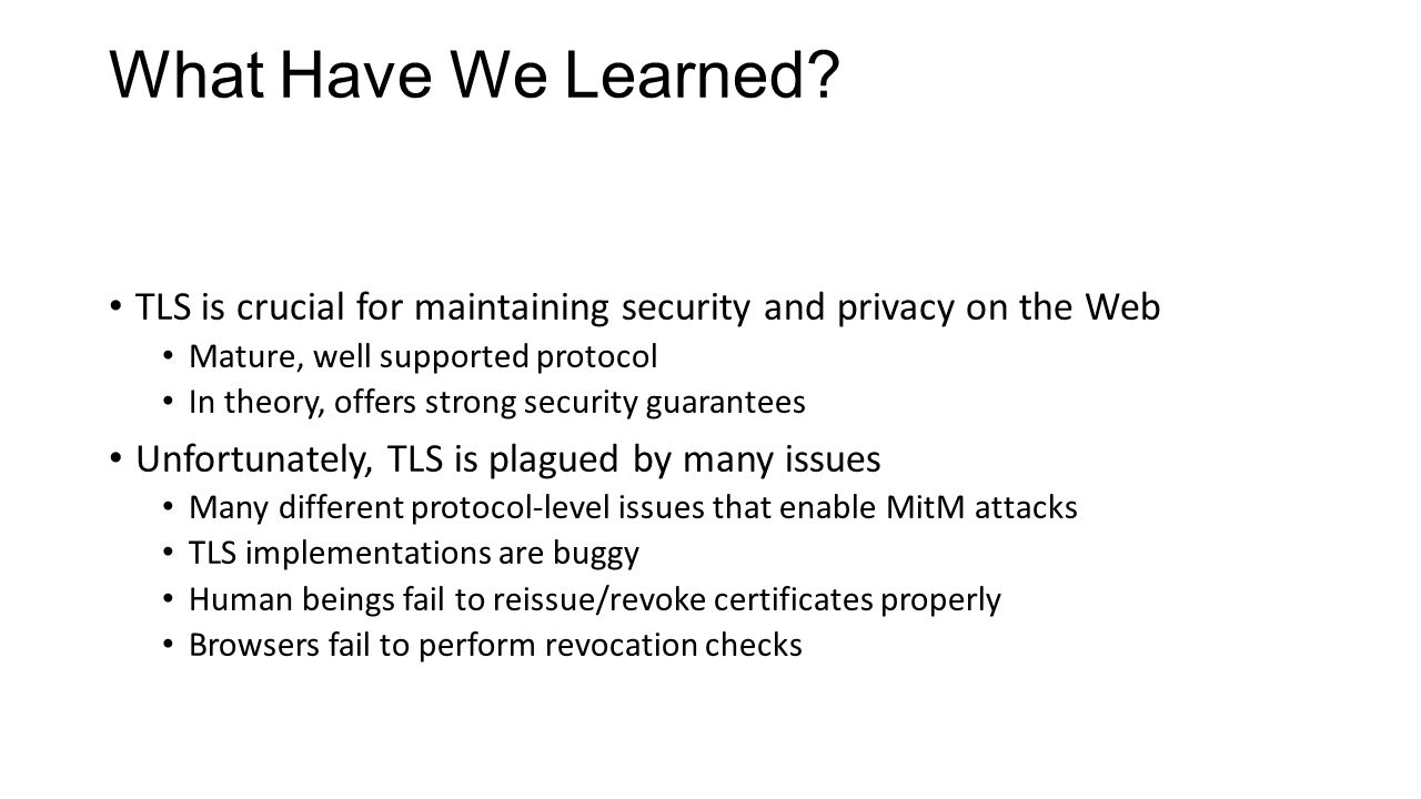 What Have We Learned? TLS is crucial for maintaining security and privacy on the Web Mature, well supported protocol In theory, offers strong security