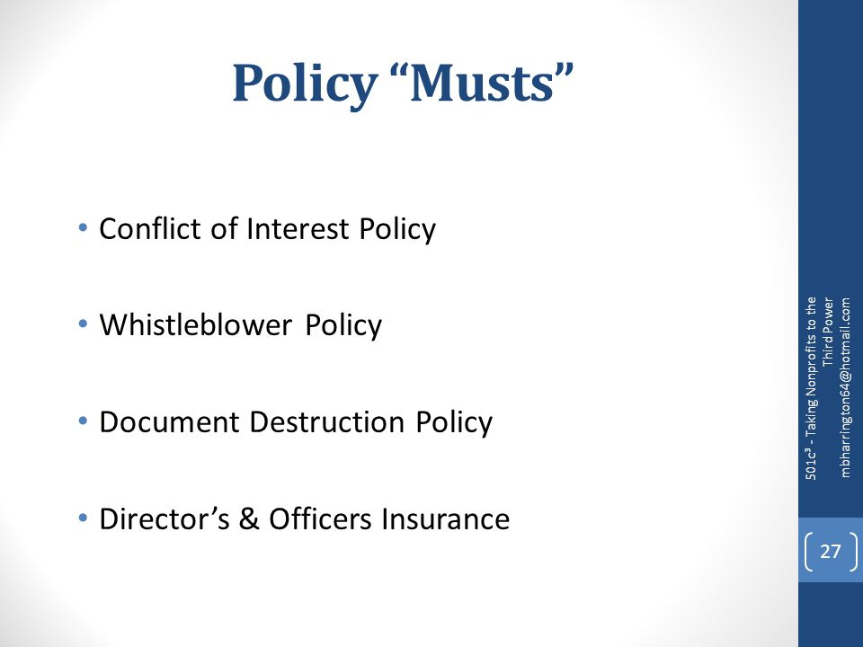 Policy Musts Conflict of Interest Policy Whistleblower Policy Document Destruction Policy Director's & Officers Insurance 501c³ - Taking Nonprofits to the Third Power mbharrington64@hotmail.com 27