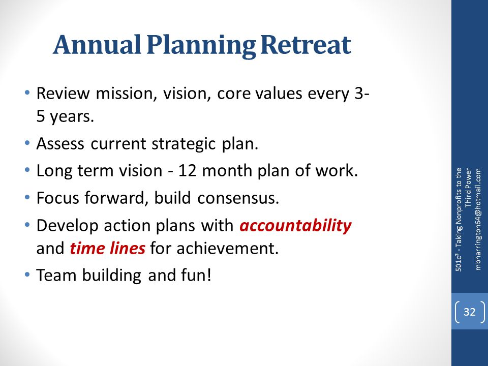 Annual Planning Retreat Review mission, vision, core values every 3- 5 years.